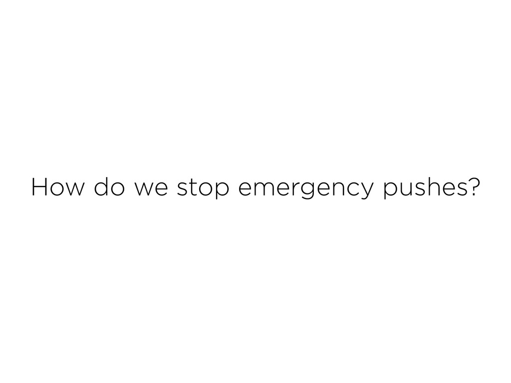 How do we stop emergency pushes?