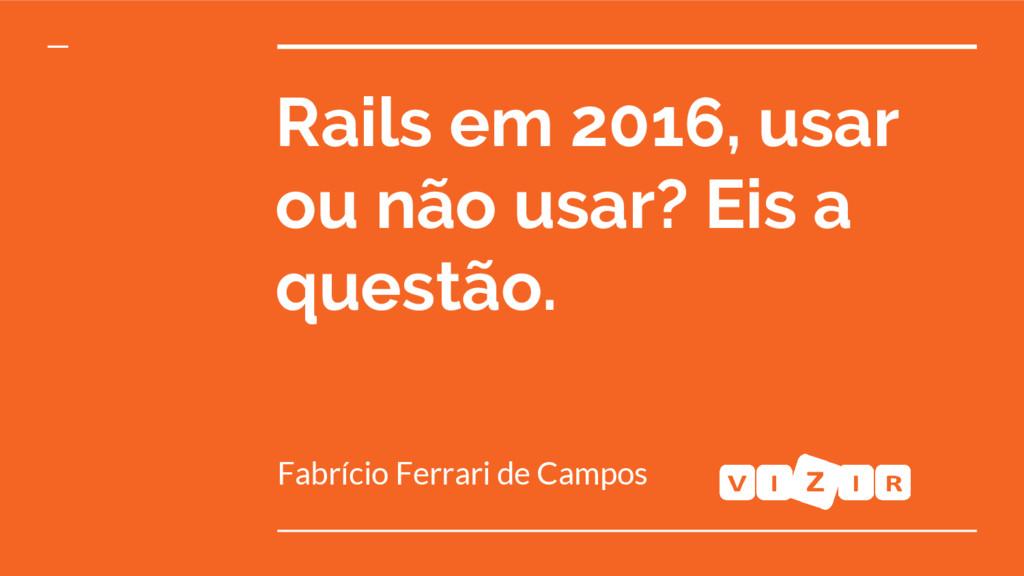 Fabrício Ferrari de Campos Rails em 2016, usar ...