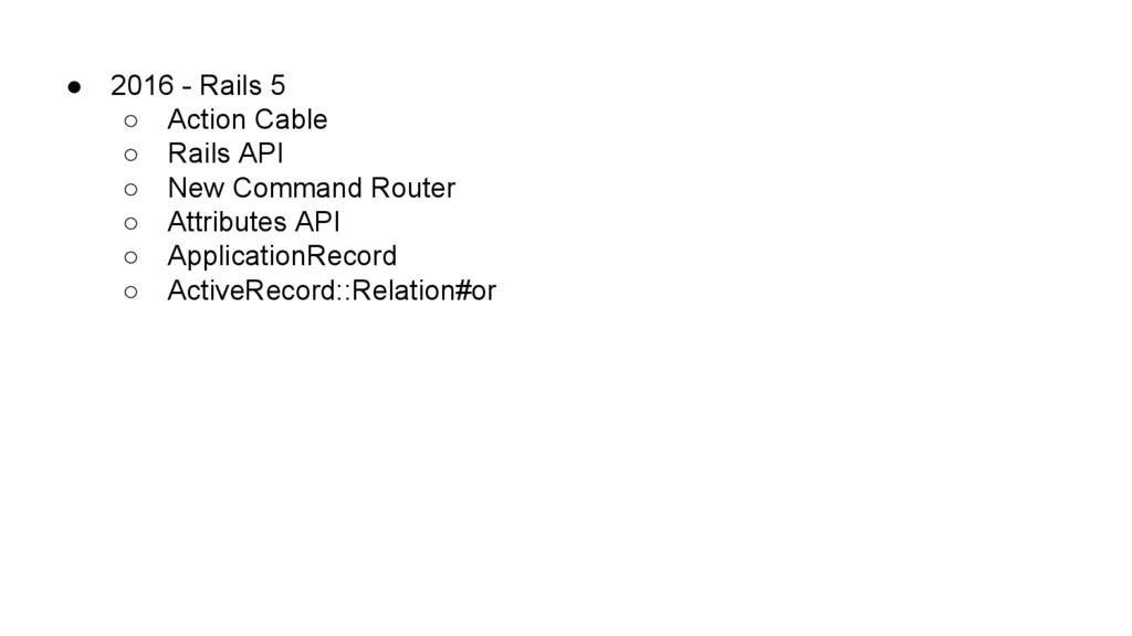 ● 2016 - Rails 5 ○ Action Cable ○ Rails API ○ N...