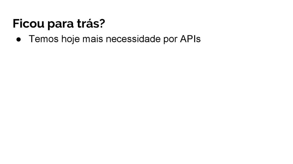 ● Temos hoje mais necessidade por APIs Ficou pa...
