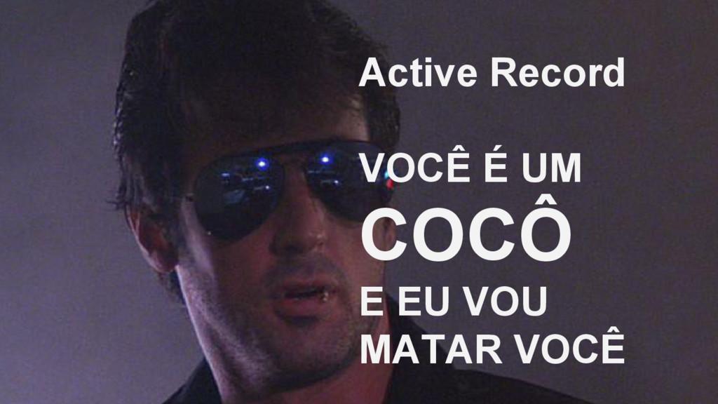 Active Record VOCÊ É UM COCÔ E EU VOU MATAR VOCÊ