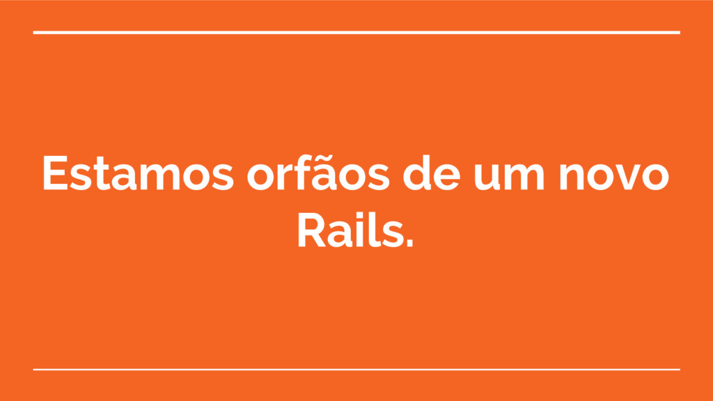 Estamos orfãos de um novo Rails.
