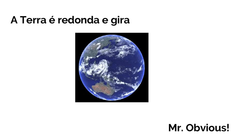 A Terra é redonda e gira Mr. Obvious!