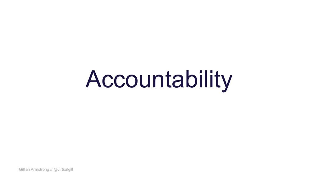 Gillian Armstrong // @virtualgill Accountability