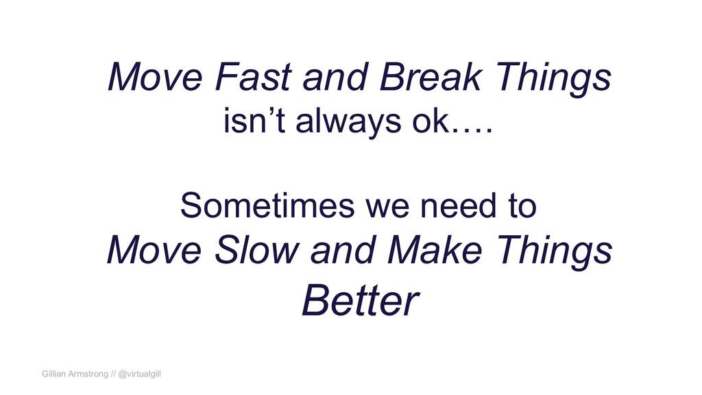 Gillian Armstrong // @virtualgill Move Fast and...