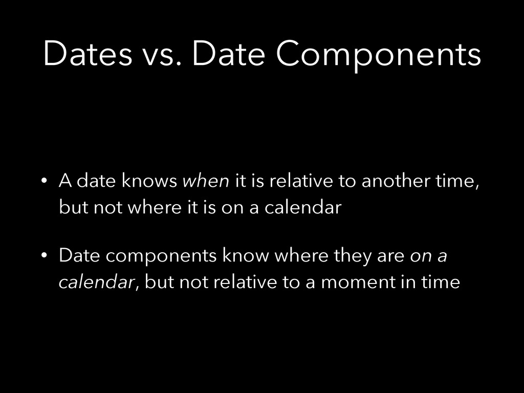 Dates vs. Date Components • A date knows when i...