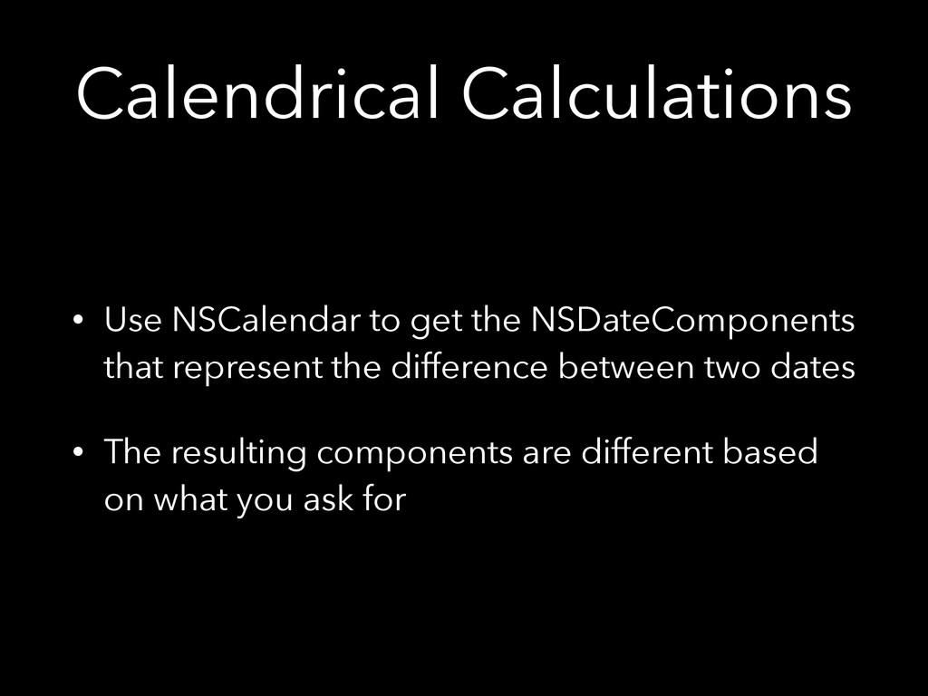 Calendrical Calculations • Use NSCalendar to ge...