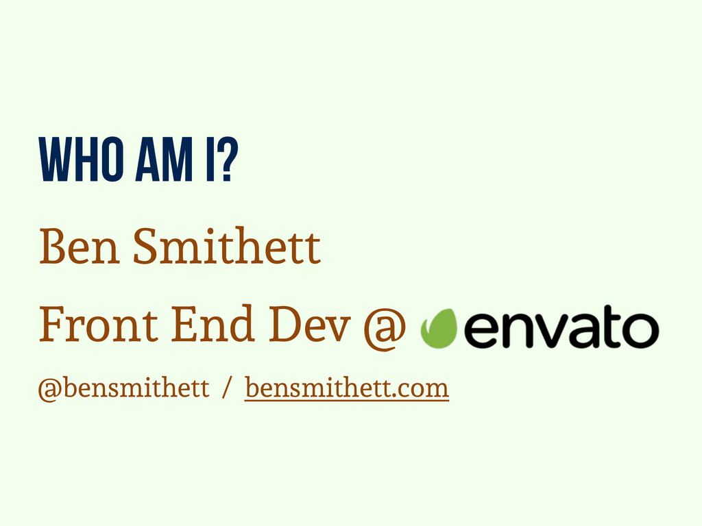 who am i? Ben Smithett Front End Dev @ @bensmit...