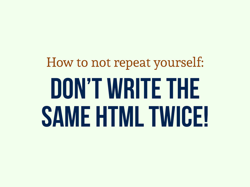don't write the same html twice! How to not rep...