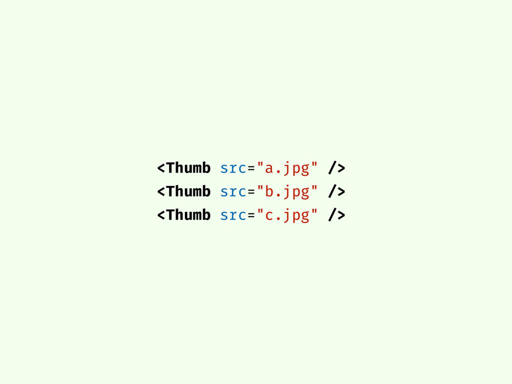 """<Thumb src=""""a.jpg"""" /> <Thumb src=""""b.jpg"""" /> <Th..."""