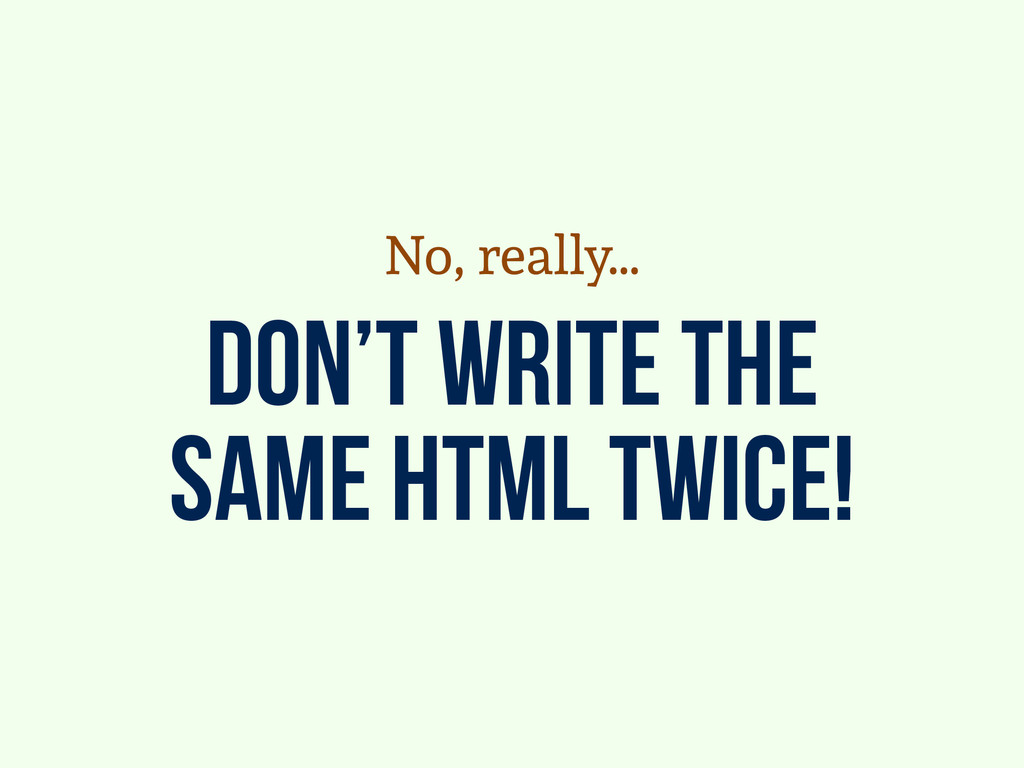 don't write the same html twice! No, really…