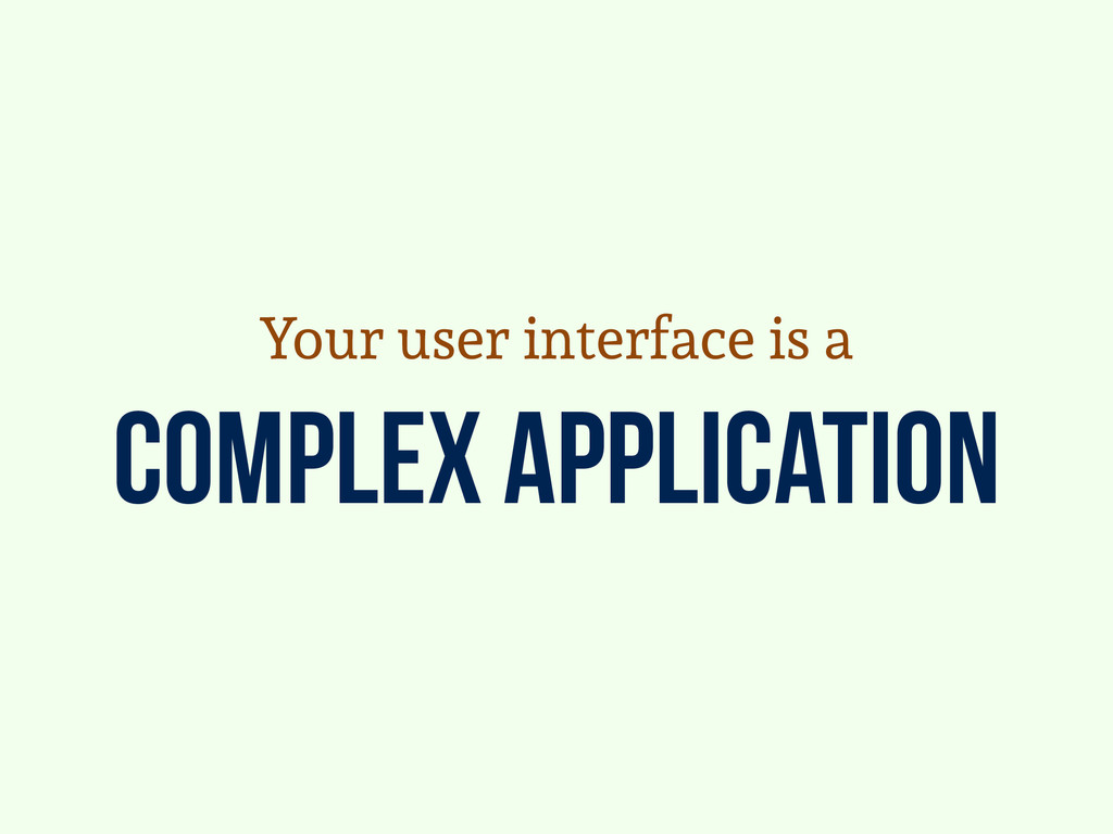 complex application Your user interface is a