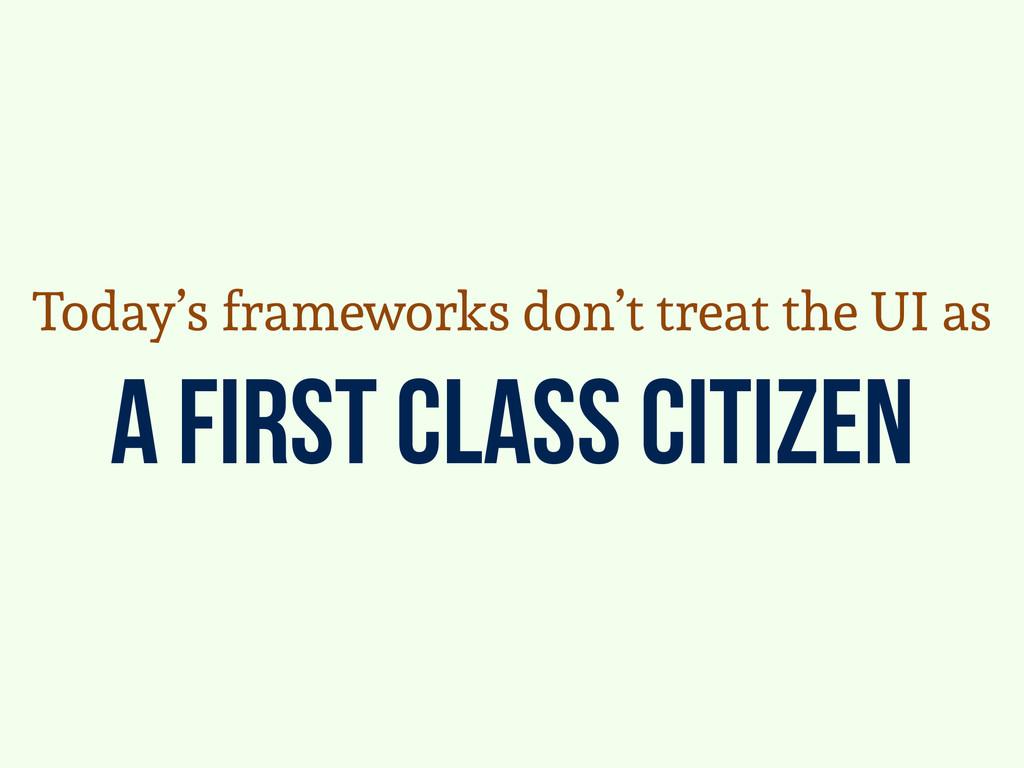 a first class citizen Today's frameworks don't ...