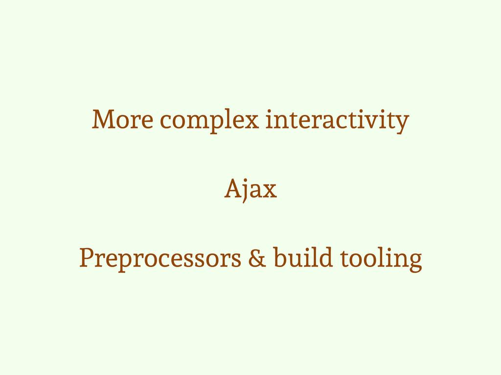 More complex interactivity Ajax Preprocessors &...