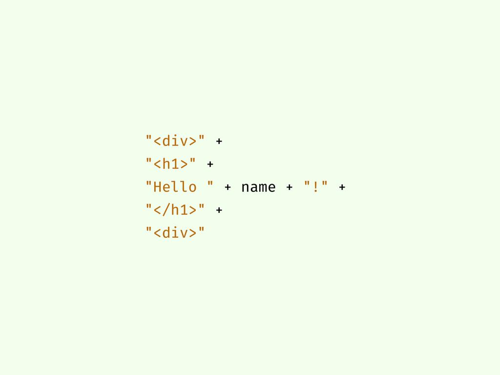 """""""<div>"""" + """"<h1>"""" + """"Hello """" + name + """"!"""" + """"</h..."""