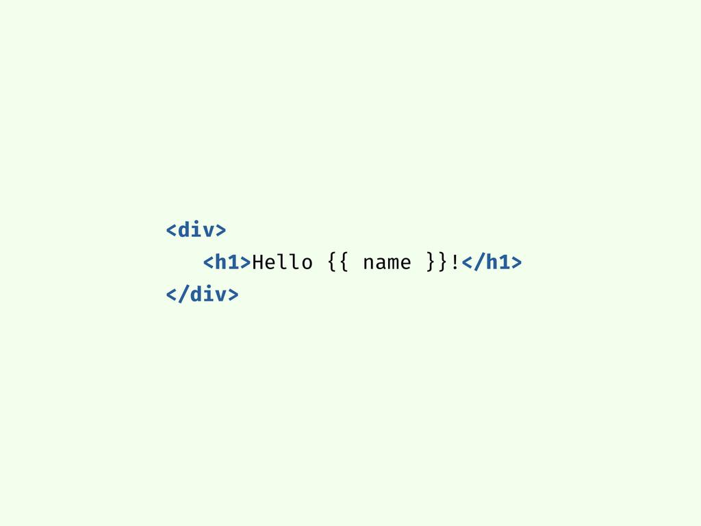 <div> <h1>Hello {{ name }}!</h1> </div>
