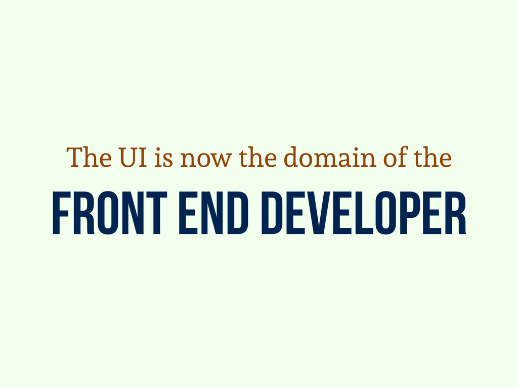 Front end developer The UI is now the domain of...