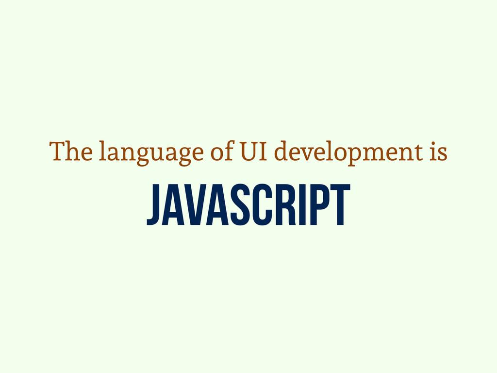 javascript The language of UI development is