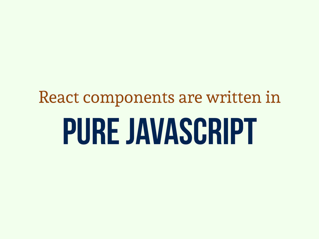 pure javascript React components are written in