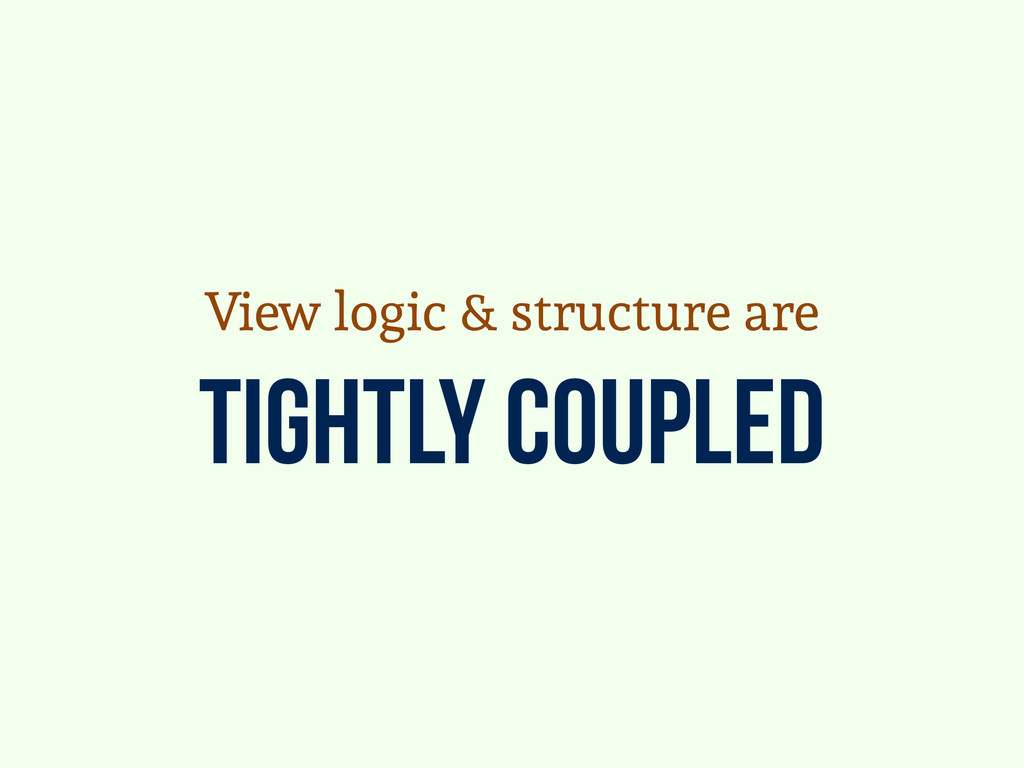 tightly coupled View logic & structure are