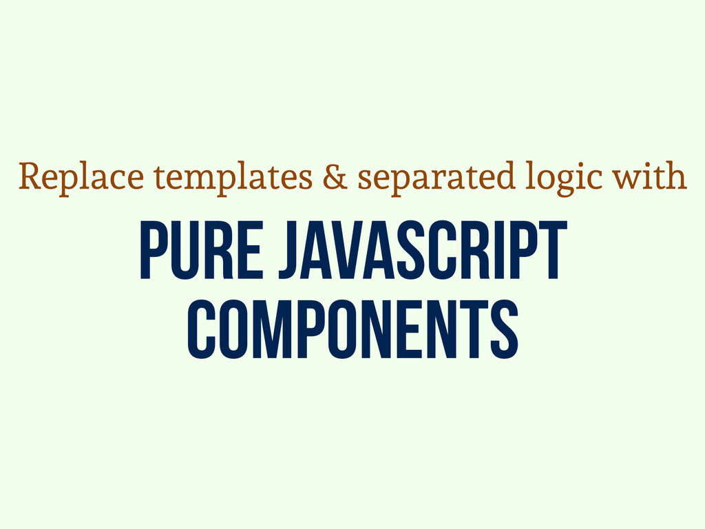 pure javascript components Replace templates & ...