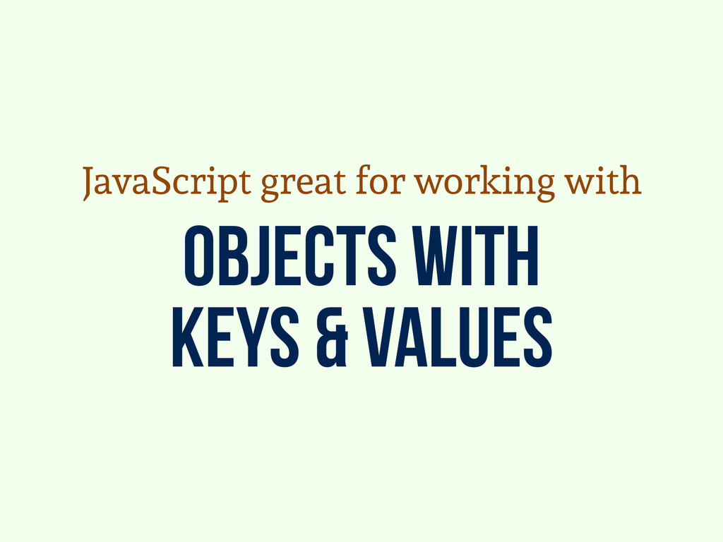 objects with keys & values JavaScript great for...