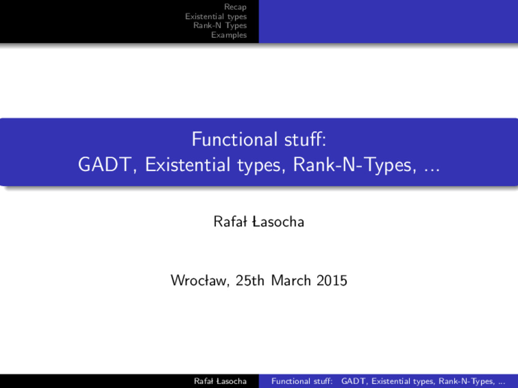 Recap Existential types Rank-N Types Examples F...