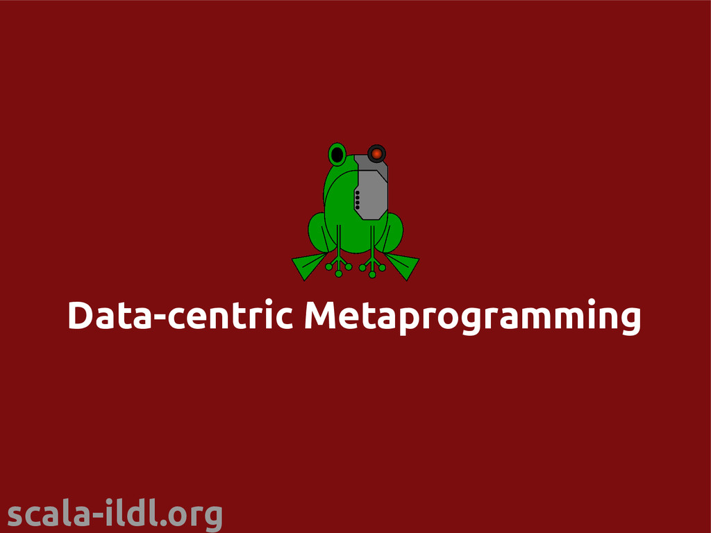 scala-ildl.org Data-centric Metaprogramming