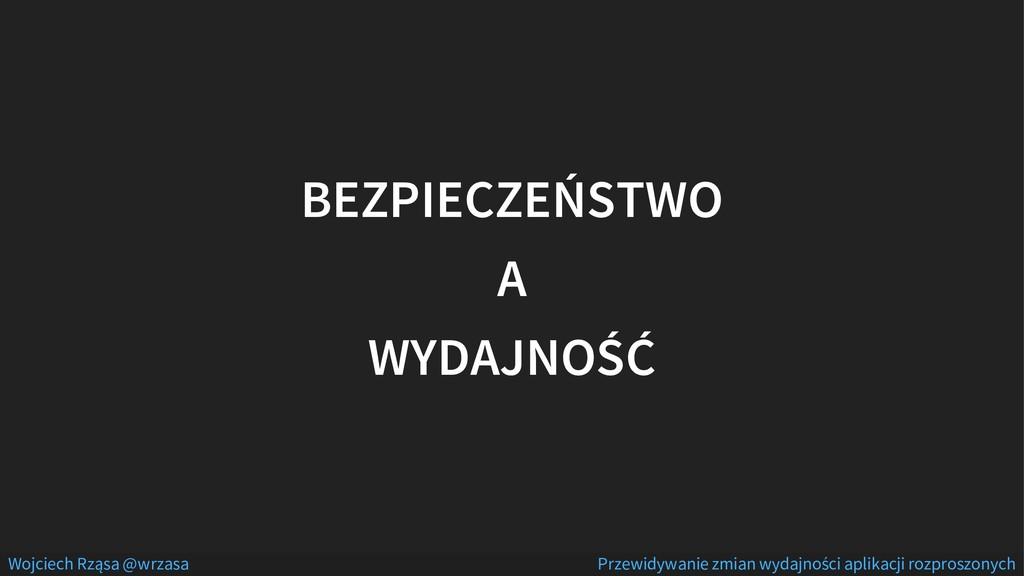 BEZPIECZEŃSTWO A WYDAJNOŚĆ Wojciech Rząsa @wrza...