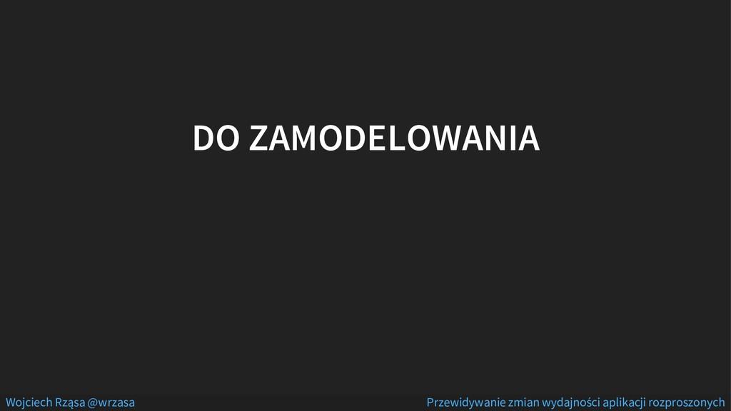 DO ZAMODELOWANIA Wojciech Rząsa @wrzasa Przewid...