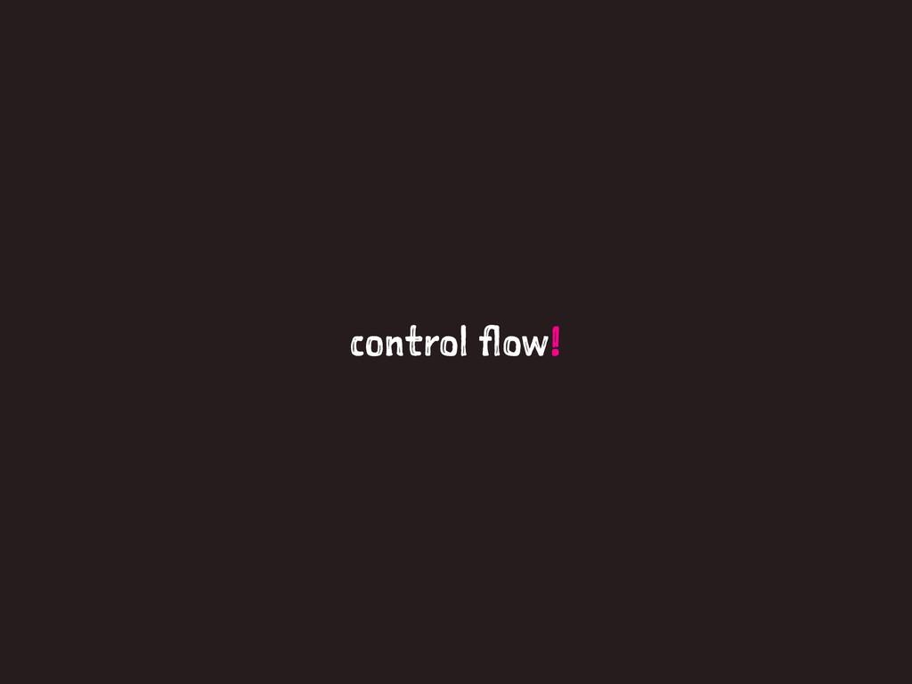 control flow!