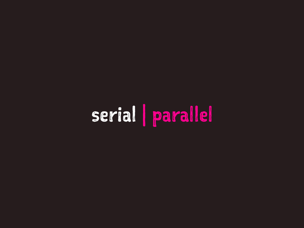 serial   parallel