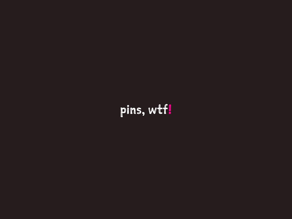 pins, wtf!