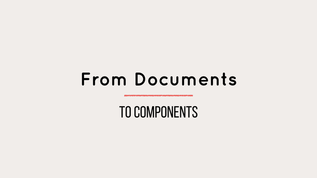 From Documents to components