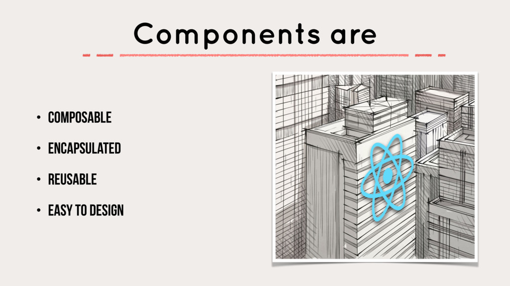 Components are • Composable • Encapsulated • Re...