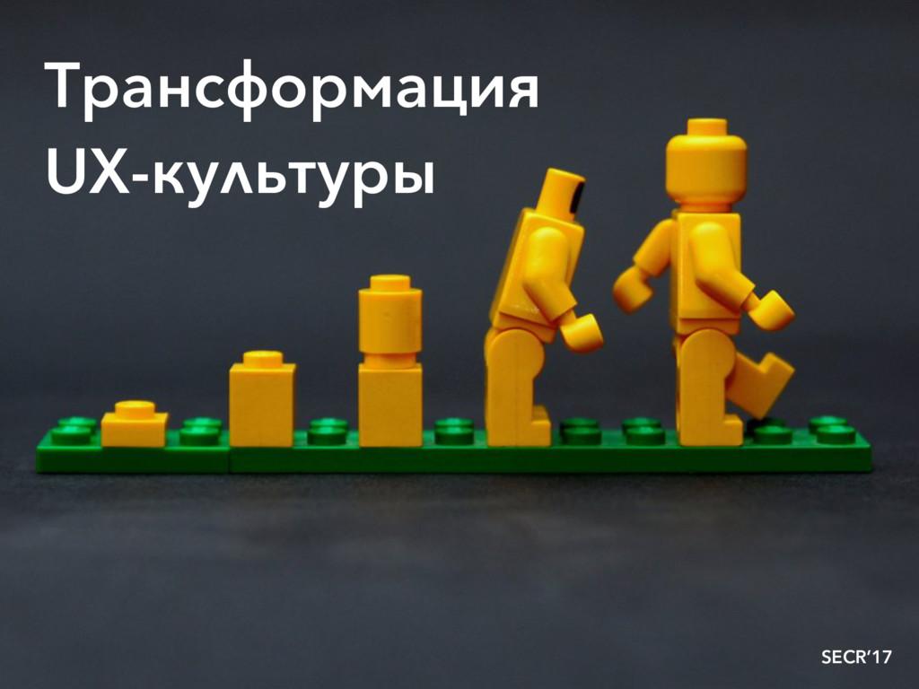 Трансформация UX-культуры SECR'17
