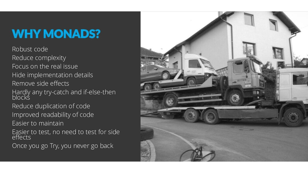 WHY MONADS? Robust code Reduce complexity Focus...