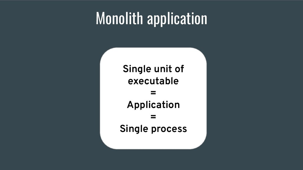 Monolith application Single unit of executable ...