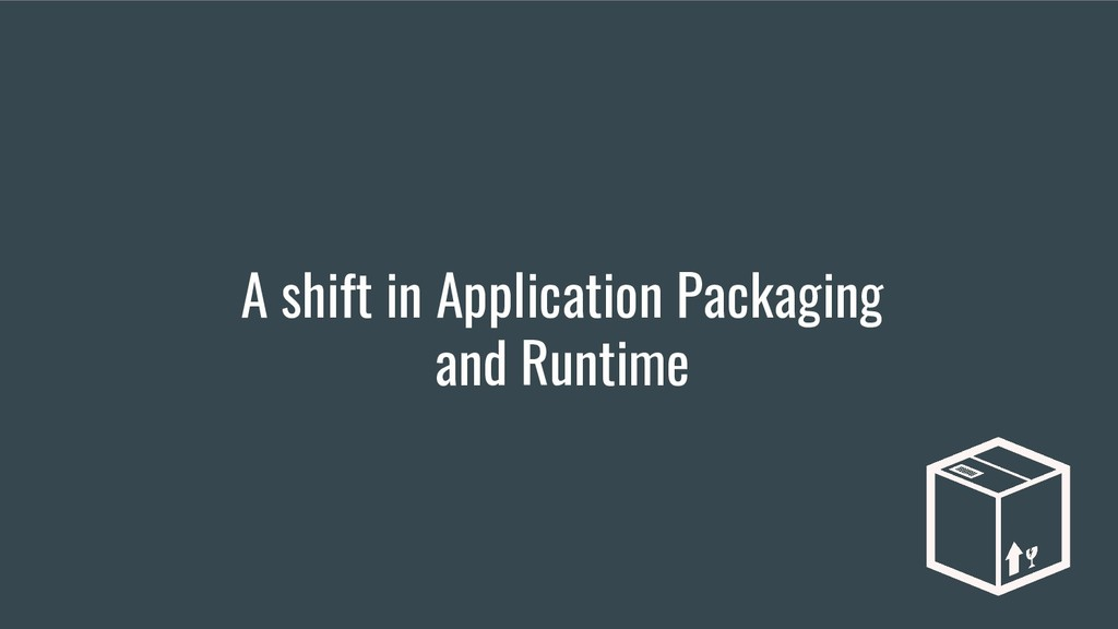 A shift in Application Packaging and Runtime