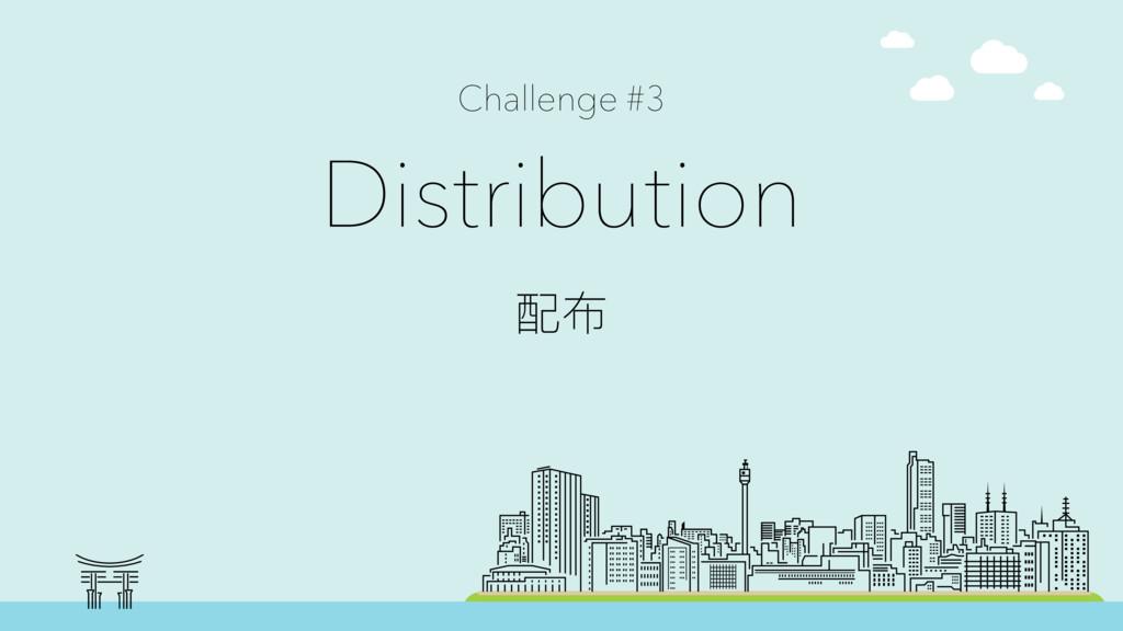 Challenge #3 Distribution ᯈ