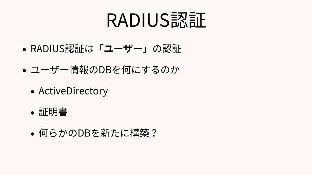 RADIUS認証 • RADIUS認証は「ユーザー」の認証 • ユーザー情報のDBを何にするの...