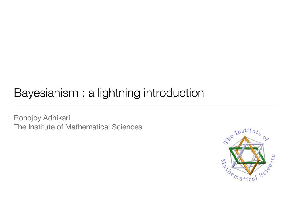 Bayesianism : a lightning introduction Ronojoy ...