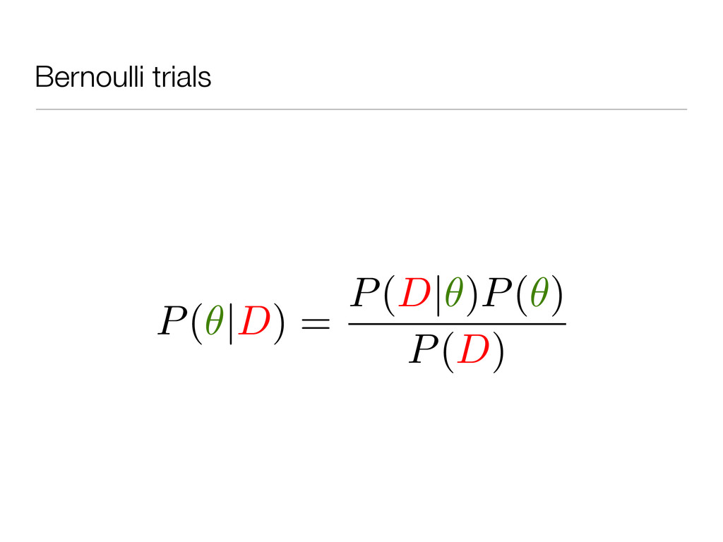 Bernoulli trials P( |D) = P(D| )P( ) P(D)