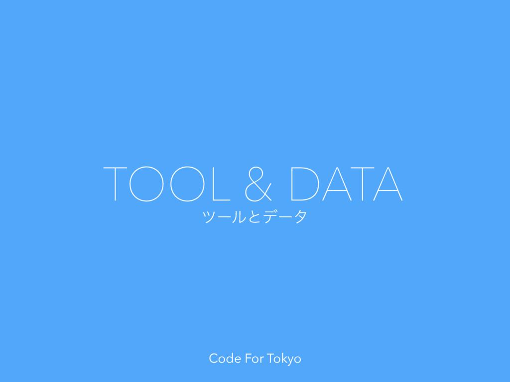 Code For Tokyo πʔϧͱσʔλ TOOL & DATA