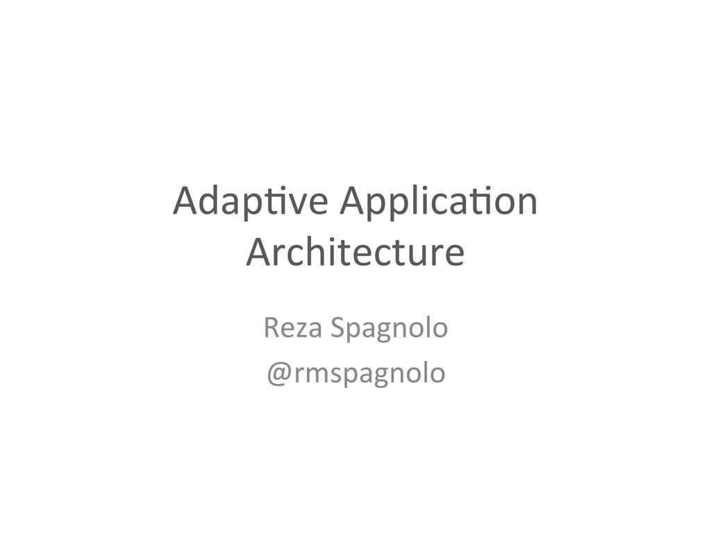 Adap%ve Applica%on  Architecture  Reza...