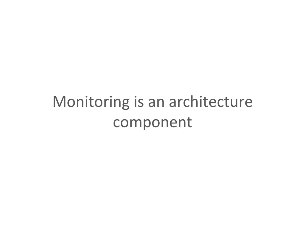 Monitoring is an architecture  comp...