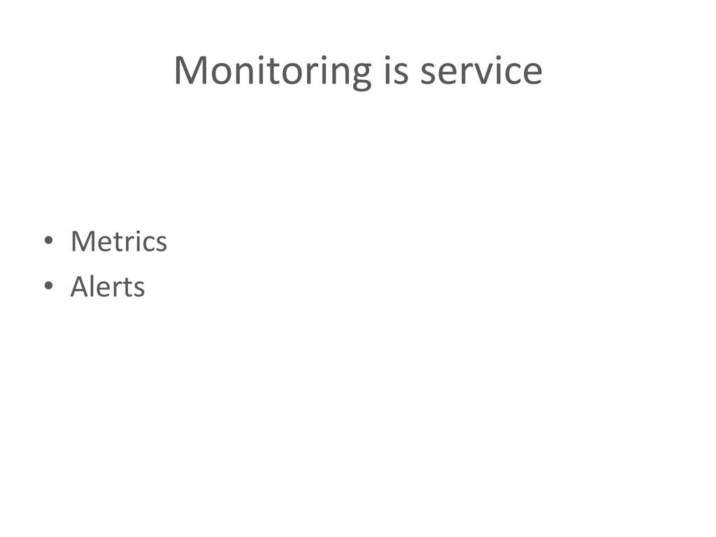 Monitoring is service  • Metrics  ...