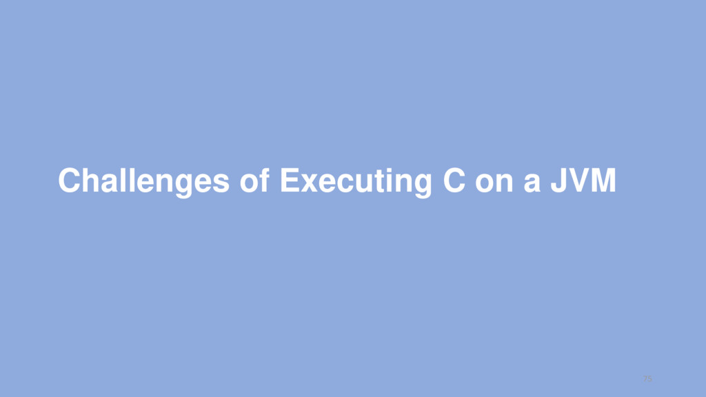 Challenges of Executing C on a JVM 75