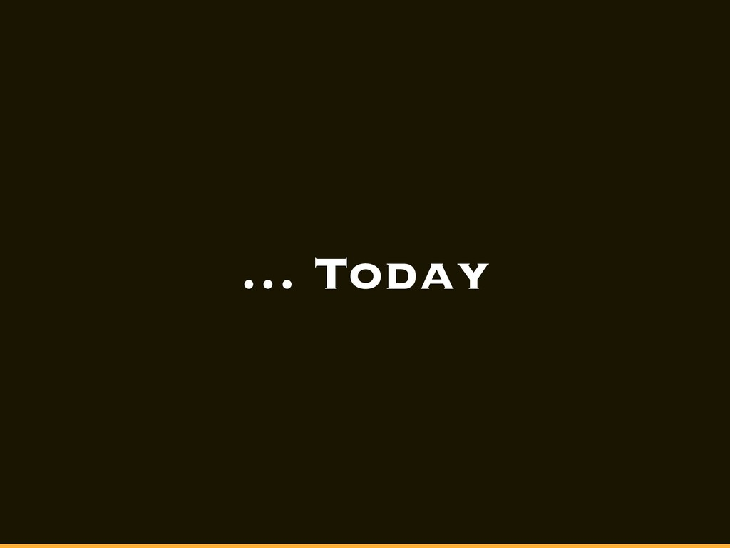 … Today