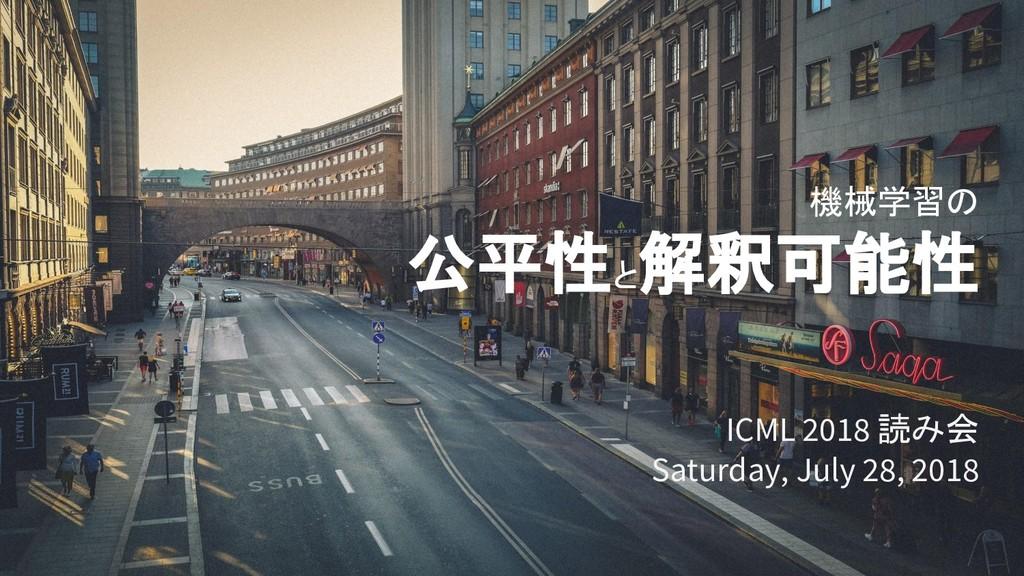 機械学習の 公平性と 解釈可能性 ICML 2018 読み会 Saturday, July 2...